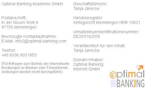 Optimal Banking Media UG (haftungsbeschränkt) / Postanschrift: Kemptener Straße 5 in 87730 Bad Grönenbach im Allgäu / bevorzugte Kontaktaufnahme: E-Mail: info (at) optimal-banking (punkt) com / Telefon: 08336.8051853 (Für Anfragen zum Betrieb der Internetseite. Beratungen zu Banken oder Finanzdienstleistungen werden nicht durchgeführt.) / Geschäftsführerin: Tanja Janecke / Handelsregister: Amtsgericht Memmingen HRB 13621 / Umsatzsteueridentifikationsnummer: DE263142008 / Verantwortlich für den Inhalt: Tanja Janecke / Domain-Inhaber: Optimal Banking Internet GmbH